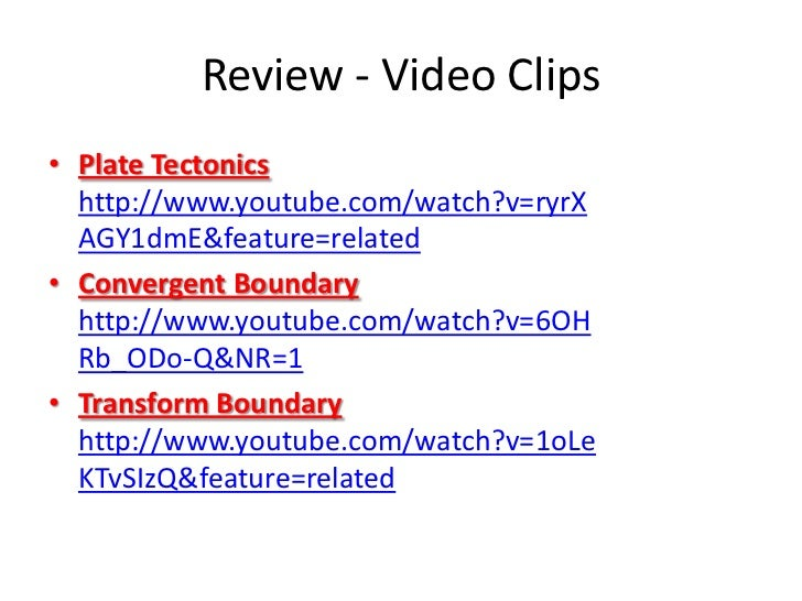 Review - Video Clips• Plate Tectonics  http://www.youtube.com/watch?v=ryrX  AGY1dmE&feature=related• Convergent Boundary  ...