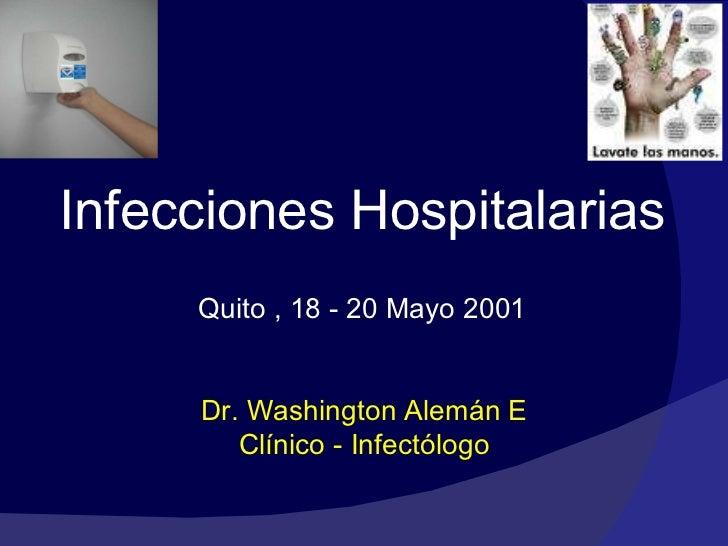 <ul><li>Infecciones Hospitalarias </li></ul><ul><li>Quito , 18 - 20 Mayo 2001 </li></ul>Dr. Washington Alemán E Clínico - ...