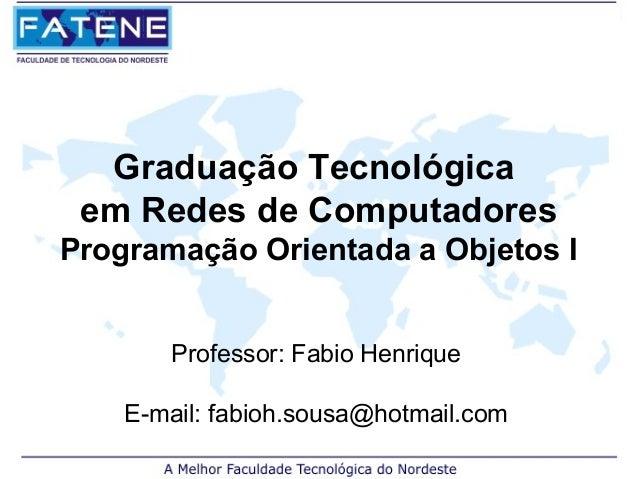 Graduação Tecnológica em Redes de ComputadoresProgramação Orientada a Objetos I       Professor: Fabio Henrique    E-mail:...