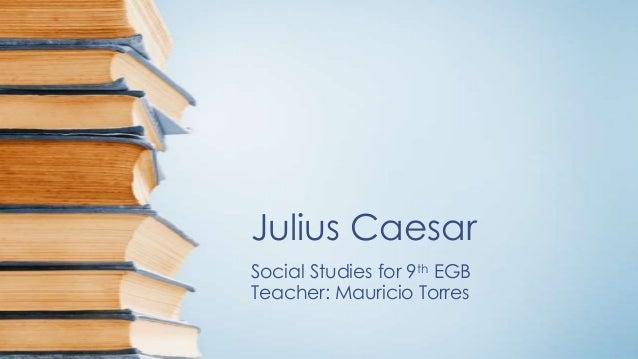 Julius Caesar Social Studies for 9th EGB Teacher: Mauricio Torres