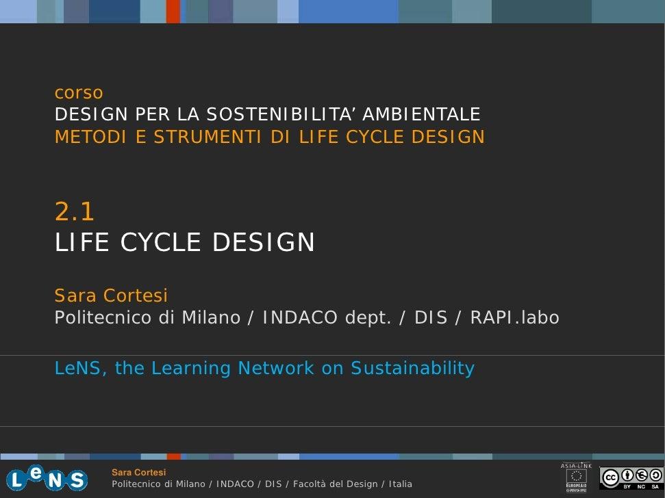 corso DESIGN PER LA SOSTENIBILITA' AMBIENTALE METODI E STRUMENTI DI LIFE CYCLE DESIGN    2.1 21 LIFE CYCLE DESIGN Sara Cor...