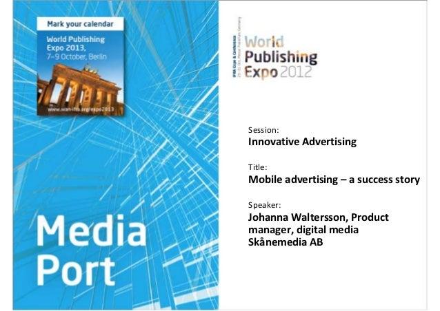 Session:Innovative AdvertisingTitle:Mobileadvertising– asuccessstorySpeaker:JohannaWaltersson,Productmanager,d...