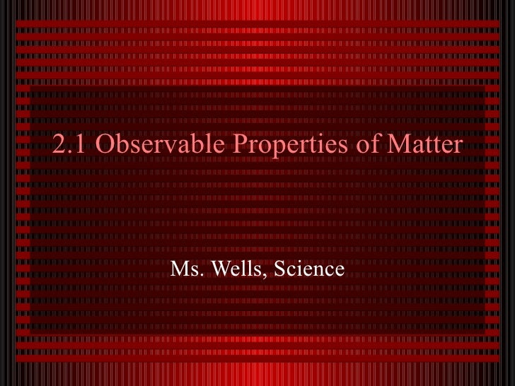 2.1 Observable Properties of Matter Ms. Wells, Science
