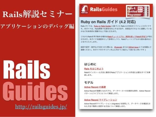 アプリケーションのデバッグ編 Rails解説セミナー http://railsguides.jp/