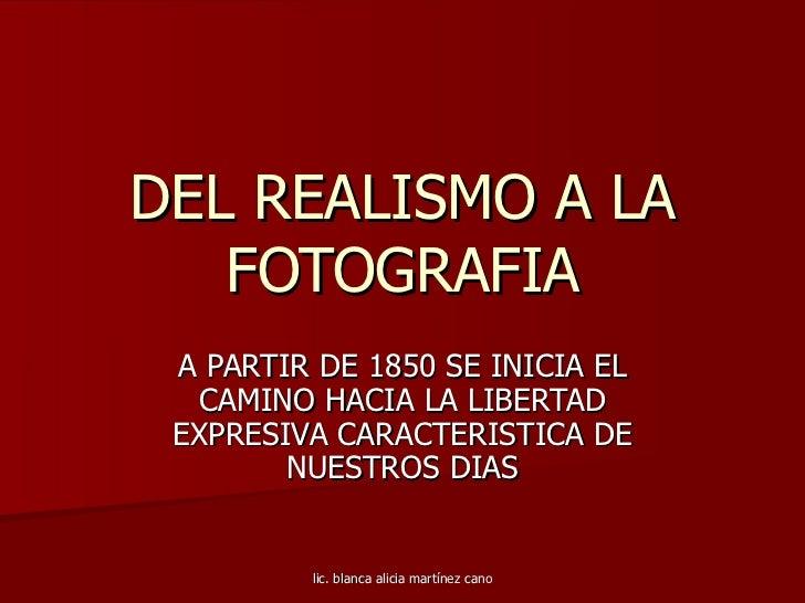 DEL REALISMO A LA FOTOGRAFIA A PARTIR DE 1850 SE INICIA EL CAMINO HACIA LA LIBERTAD EXPRESIVA CARACTERISTICA DE NUESTROS D...