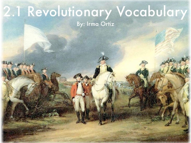 2.1 Revolutionary Vocabulary           By: Irma Ortiz