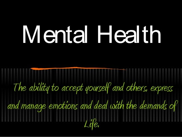 Mental Health The ability to accept yourself and others, expressand manage emotions and deal with the demands of          ...