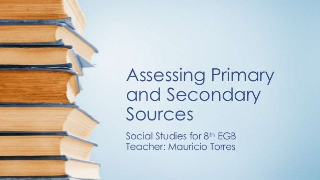 Assessing Primary and Secondary Sources Social Studies for 8th EGB Teacher: Mauricio Torres