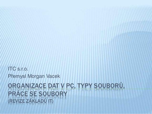 ITC s.r.o.Přemysl Morgan VacekORGANIZACE DAT V PC, TYPY SOUBORŮ,PRÁCE SE SOUBORY(REVIZE ZÁKLADŮ IT)