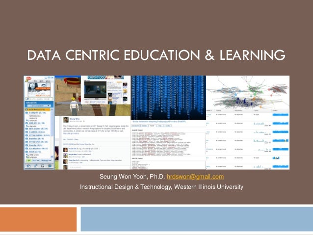 DATA CENTRIC EDUCATION & LEARNING Seung Won Yoon, Ph.D. hrdswon@gmail.com Instructional Design & Technology, Western Illin...