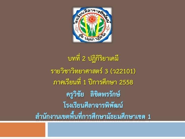 บทที่ 2 ปฏิกิริยาเคมี รายวิชาวิทยาศาสตร์ 3 (ว22101) ภาคเรียนที่ 1 ปีการศึกษา 2558