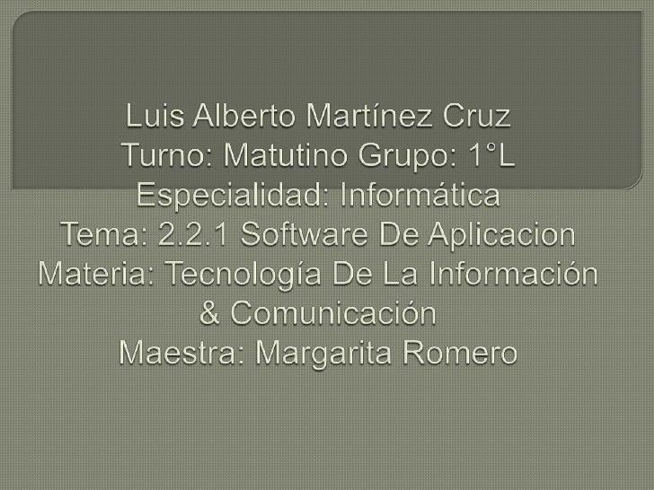 Luis Alberto Martínez CruzTurno: Matutino Grupo: 1°LEspecialidad: InformáticaTema: 2.2.1 Software De AplicacionMateria: Te...
