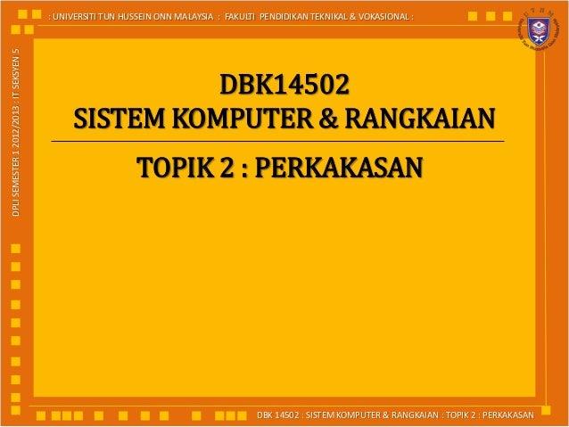 DBK 14502 : SISTEM KOMPUTER & RANGKAIAN : TOPIK 2 : PERKAKASAN: UNIVERSITI TUN HUSSEIN ONN MALAYSIA : FAKULTI PENDIDIKAN T...