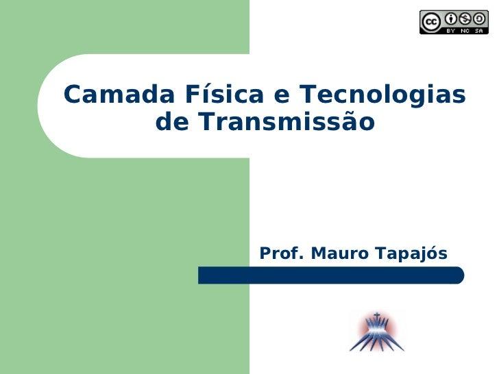 Camada Física e Tecnologias de Transmissão Prof. Mauro Tapajós