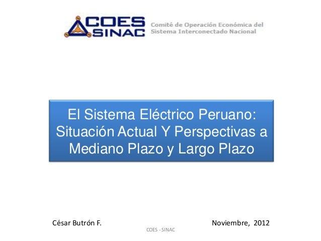 El Sistema Eléctrico Peruano:Situación Actual Y Perspectivas a  Mediano Plazo y Largo PlazoCésar Butrón F.                ...