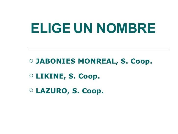 ELIGE   UN NOMBRE <ul><li>JABONIES MONREAL, S. Coop. </li></ul><ul><li>LIKINE, S. Coop. </li></ul><ul><li>LAZURO, S. Coop....