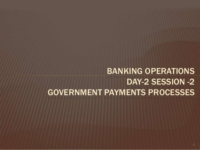 BANKING OPERATIONS DAY-2 SESSION -2 GOVERNMENT PAYMENTS PROCESSES 1