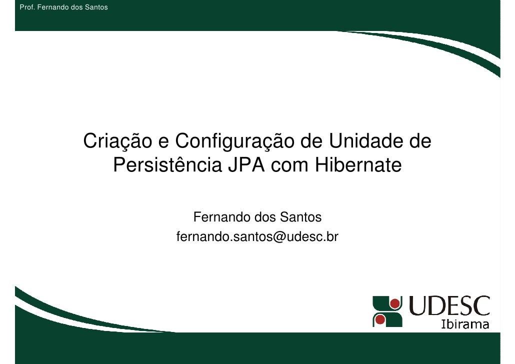 Prof. Fernando dos Santos                 Criação e Configuração de Unidade de                    Persistência JPA com Hib...