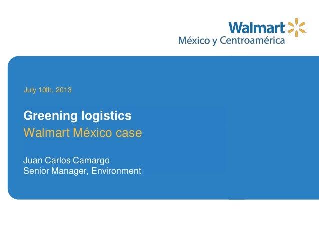 Walmart México case Juan Carlos Camargo Senior Manager, Environment July 10th, 2013 Greening logistics