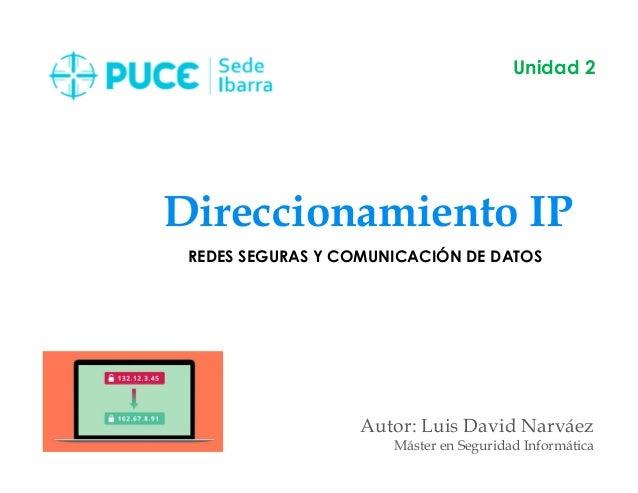 Direccionamiento IP Autor: Luis David Narváez Máster en Seguridad Informática Unidad 2 REDES SEGURAS Y COMUNICACIÓN DE DAT...