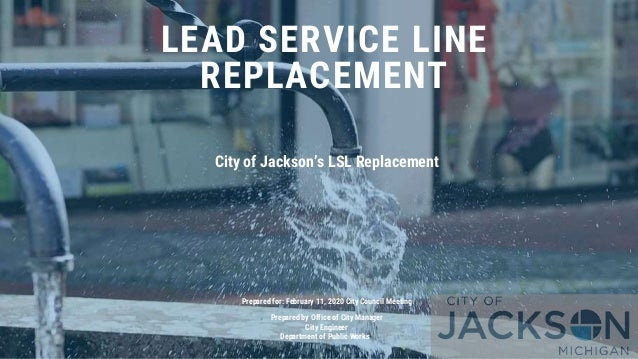 LEAD SERVICE LINE REPLACEMENT City of Jackson's LSL Replacement Prepared for: February 11, 2020 City Council Meeting Prepa...