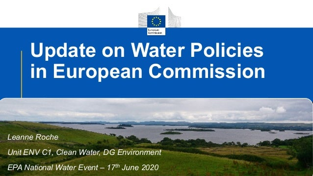Update on Water Policies in European Commission Leanne Roche Unit ENV C1, Clean Water, DG Environment EPA National Water E...