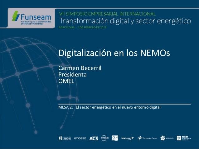 Digitalizaci�n en los NEMOs Carmen Becerril Presidenta OMEL MESA 2: El sector energ�tico en el nuevo entorno digital