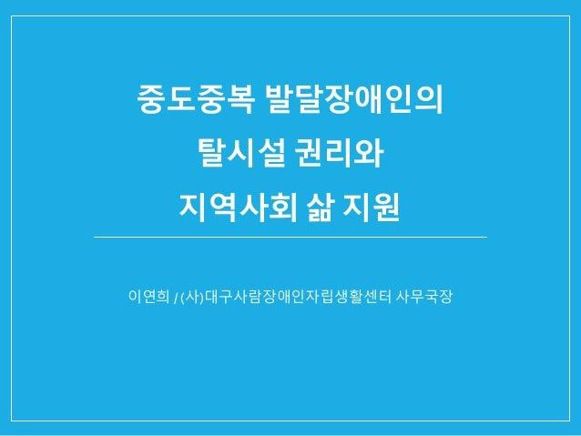 중도중복 발달장애인의 탈시설 권리와 지역사회 삶 지원 이연희 / (사)대구사람장애인자립생활센터 사무국장