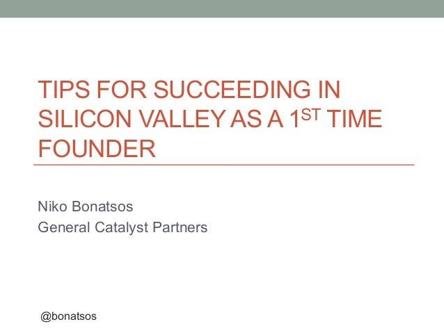 TIPS FOR SUCCEEDING INSILICON VALLEY AS A 1ST TIMEFOUNDERNiko BonatsosGeneral Catalyst Partners@bonatsos