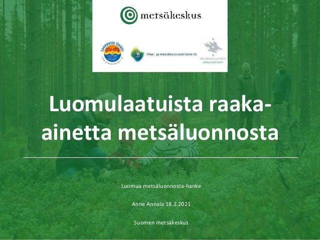 Luomulaatuista raaka- ainetta metsäluonnosta Luomua metsäluonnosta-hanke Anne Annala 18.2.2021 Suomen metsäkeskus