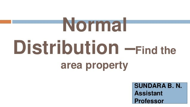 Normal Distribution –Find the area property SUNDARA B. N. Assistant Professor