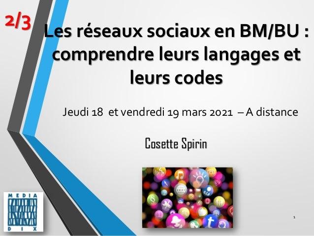 1 2/3 Cosette Spirin Les réseaux sociaux en BM/BU : comprendre leurs langages et leurs codes Jeudi 18 et vendredi 19 mars ...