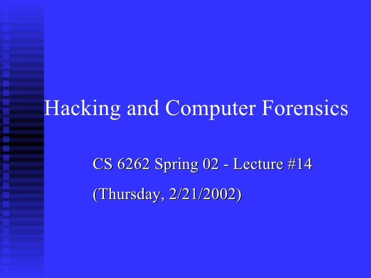 CS 6262 Spring 02 - Lecture #14 (Thursday, 2/21/2002) Hacking and Computer Forensics