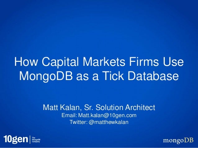How Capital Markets Firms Use MongoDB as a Tick Database    Matt Kalan, Sr. Solution Architect         Email: Matt.kalan@1...