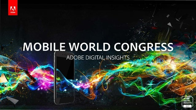 Table of Contents ADOBE DIGITAL INSIGHTS | MOBILE WORLD CONGRESS 2017 2 U.S. Mobile Insights 03 The U.S. is no longer brin...