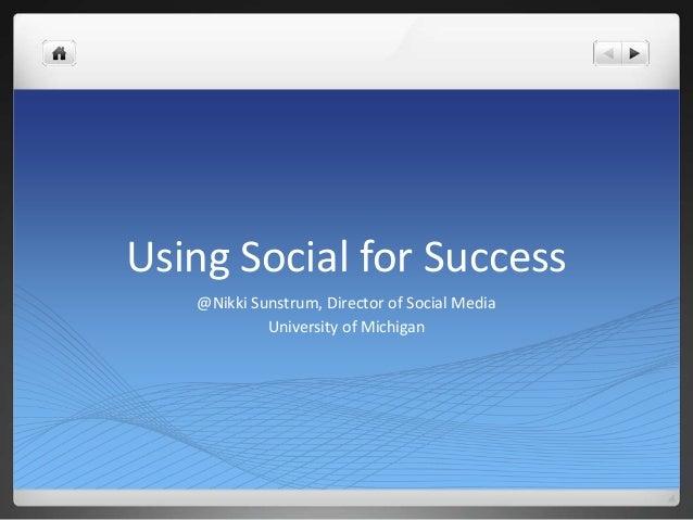 Using Social for Success @Nikki Sunstrum, Director of Social Media University of Michigan