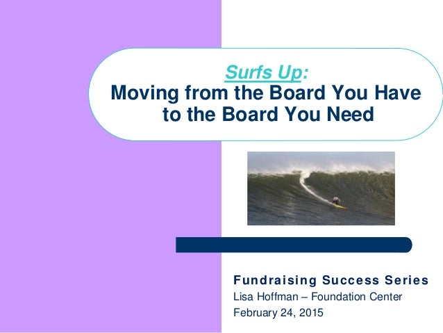 Fundraising Success Series Lisa Hoffman – Foundation Center February 24, 2015 Surfs Up: Moving from the Board You Have to ...