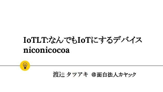 IoTLT:なんでもIoTにするデバイス niconicocoa @面白法人カヤック