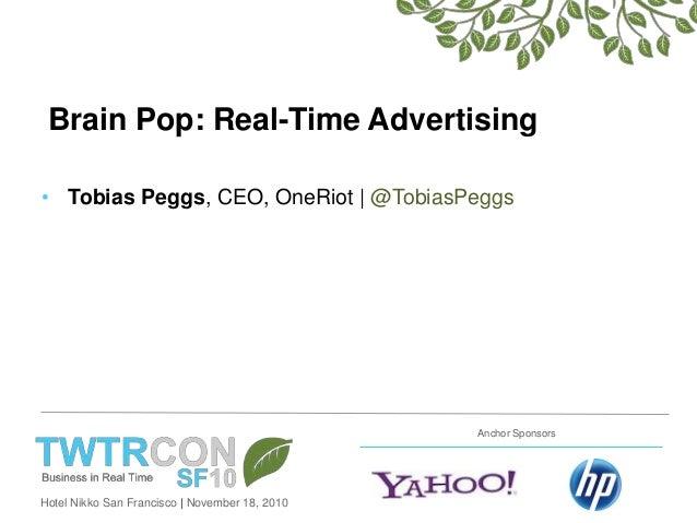 Hotel Nikko San Francisco | November 18, 2010 Anchor Sponsors Brain Pop: Real-Time Advertising • Tobias Peggs, CEO, OneRio...