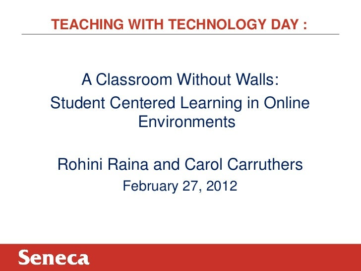 TEACHING WITH TECHNOLOGY DAY :    A Classroom Without Walls:Student Centered Learning in Online           EnvironmentsRohi...