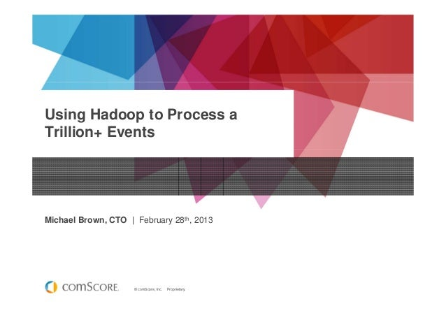 © comScore, Inc. Proprietary. Using Hadoop to Process a Trillion+ Events Michael Brown, CTO | February 28th, 2013