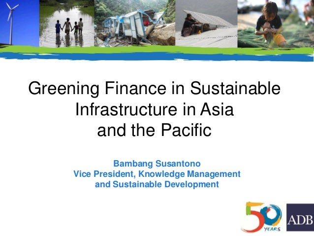 Greening Finance in Sustainable Infrastructure in Asia and the Pacific Bambang Susantono Vice President, Knowledge Managem...