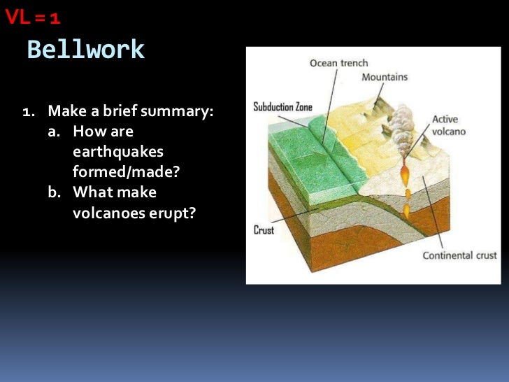 VL = 1  Bellwork 1. Make a brief summary:    a. How are       earthquakes       formed/made?    b. What make       volcano...
