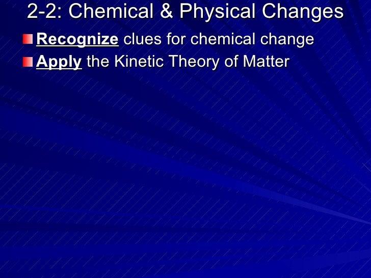 2-2: Chemical & Physical Changes <ul><li>Recognize  clues for chemical change </li></ul><ul><li>Apply  the Kinetic Theory ...