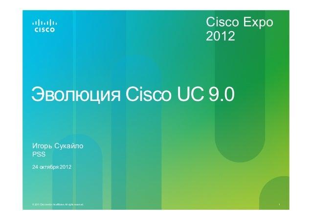 Cisco Expo                                                           2012Эволюция Cisco UC 9.0Игорь СукайлоPSS24 октября 2...