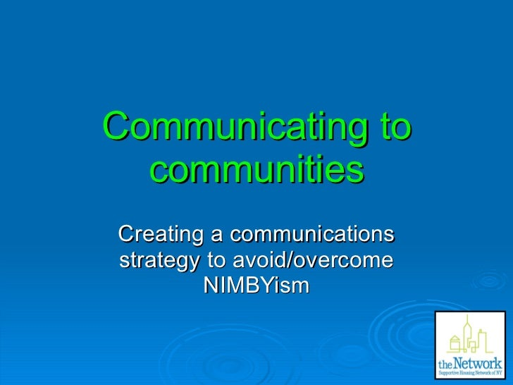 Communicating to communities Creating a communications strategy to avoid/overcome NIMBYism