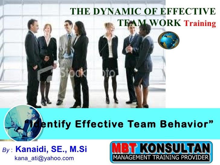 """ Identify Effective Team Behavior"" THE DYNAMIC OF EFFECTIVE TEAM WORK  Training By  :   Kanaidi, SE., M.Si  kana_ati@yaho..."