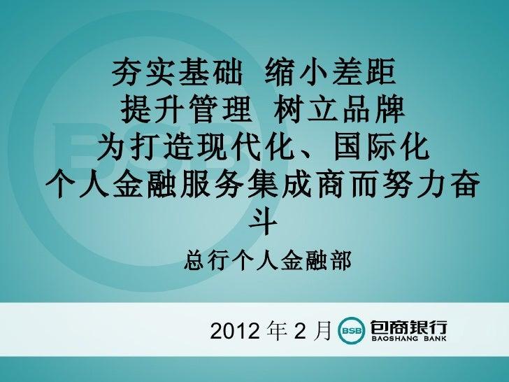 夯实基础 缩小差距  提升管理 树立品牌 为打造现代化、国际化个人金融服务集成商而努力奋      斗    总行个人金融部     2012 年 2 月