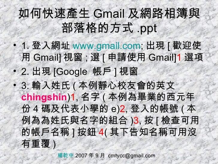 如何快速產生 Gmail 及網路相簿與部落格的方式 .ppt <ul><li>1. 登入網址 www.gmail.com ; 出現 [ 歡迎使用 Gmail] 視窗 ; 選 [ 申請使用 Gmail] 1 選項 </li></ul><ul><l...