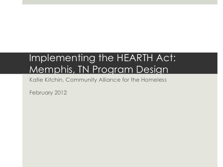 Implementing the HEARTH Act:Memphis, TN Program DesignKatie Kitchin, Community Alliance for the HomelessFebruary 2012